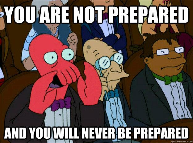 a026b6ebb259f47df2e3c5f9eeb8f6fb_you-are-not-prepared-and-you-will-never-be-prepared-zoidberg-you-not-prepared-meme_625-464.jpeg.9556bd10b401f7a2b2fafc1ddc42ab1d.jpeg