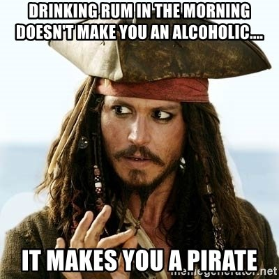 drinking-rum-in-the-morning-doesnt-make-you-an-alcoholic-it-makes-you-a-pirate.jpg.cb0add1647624d13bf02c18abc4983e2.jpg